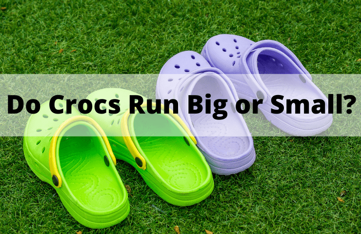 Do Crocs Run Big or Small? – [A Comprehensive Sizing Guide 2021]