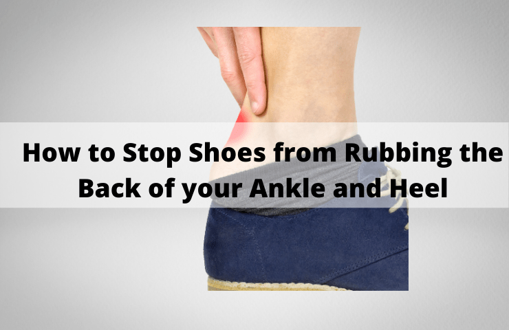 How to Stop Shoes from Rubbing the Back of your Ankle and Heel – (9 Effective Ways)