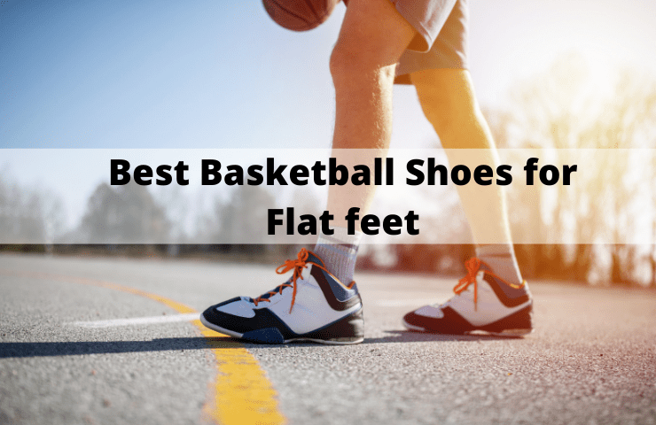Best Basketball Shoes for Flat Feet and Arch Support Reviews [2021] – 5 Picks