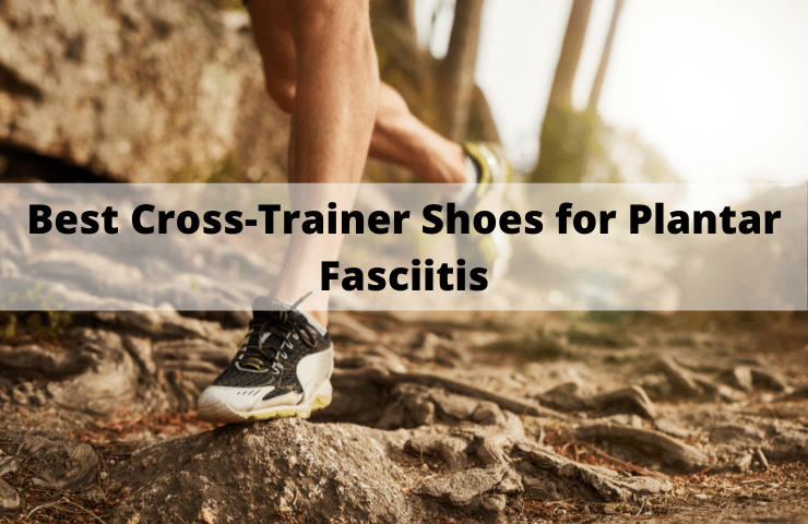 Best Cross Trainer Shoes for Plantar Fasciitis Reviews [2021] – 8 Top Workout Footwear for Pain Relief