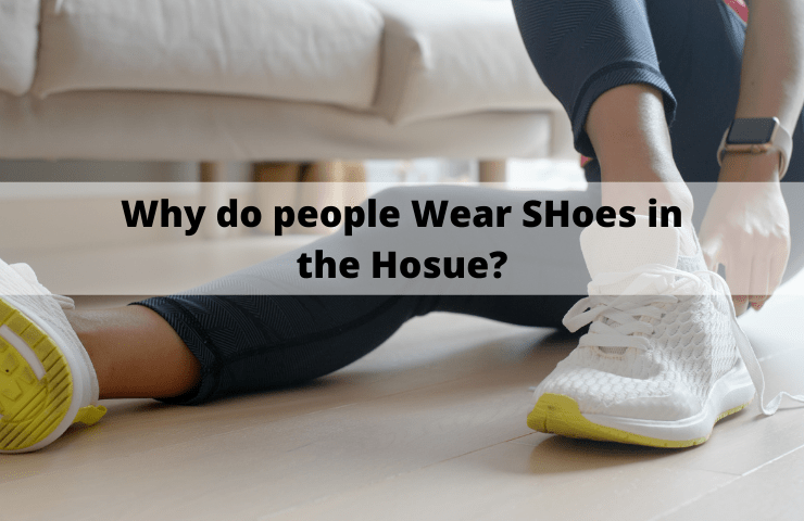 Why Do People Wear Shoes in the House? [4 Reasons]