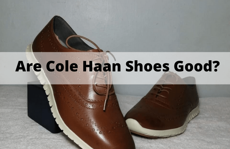Are Cole Haan Shoes Good? [Everything You Need Know about their Quality & Comfort]